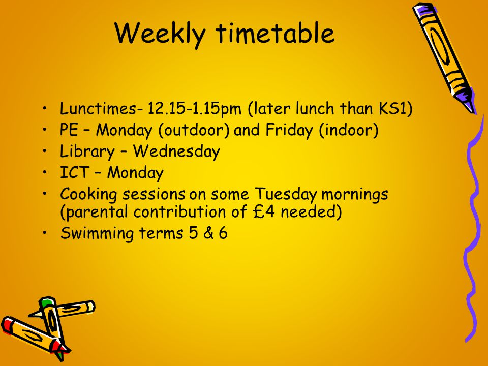 Weekly timetable Lunctimes- 12.15-1.15pm (later lunch than KS1) PE – Monday (outdoor) and Friday (indoor) Library – Wednesday ICT – Monday Cooking sessions on some Tuesday mornings (parental contribution of £4 needed) Swimming terms 5 & 6