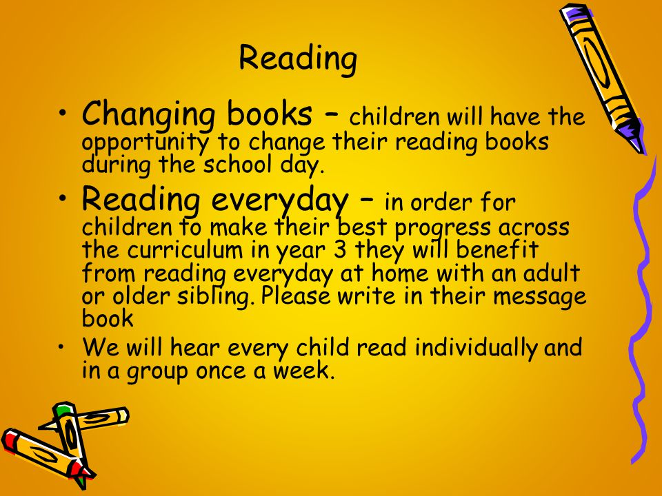 Reading Changing books – children will have the opportunity to change their reading books during the school day. Reading everyday – in order for child