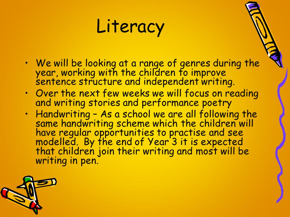 Literacy We will be looking at a range of genres during the year, working with the children to improve sentence structure and independent writing.