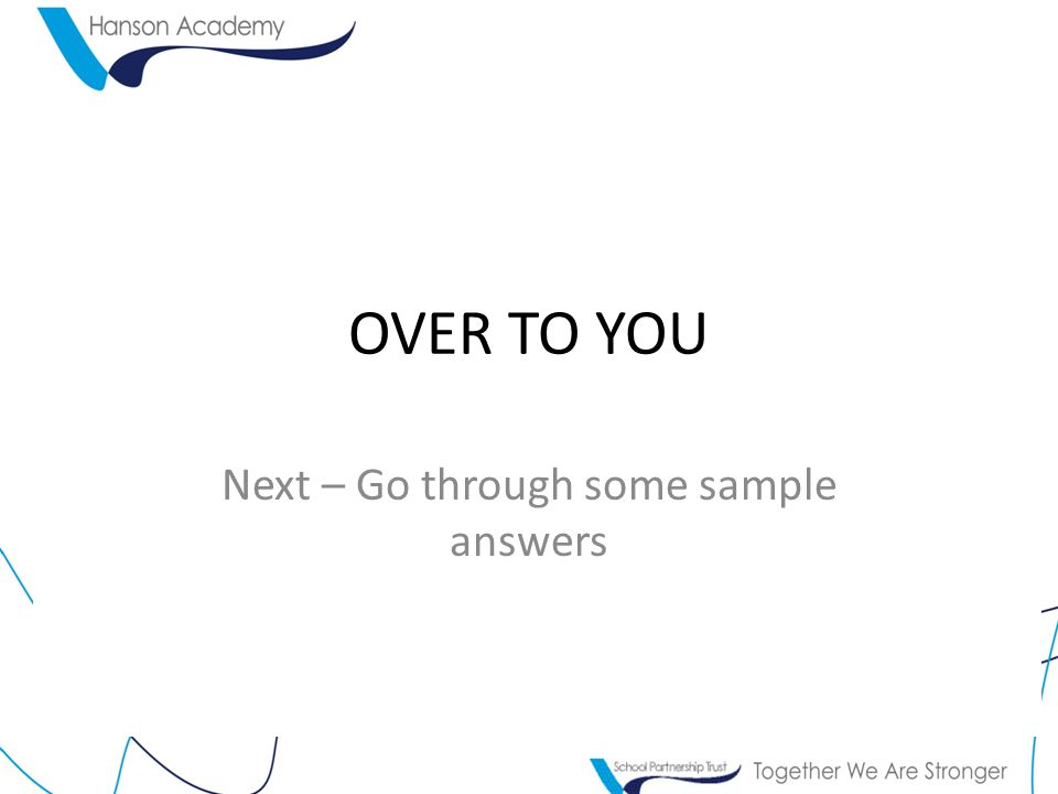 OVER TO YOU Next – Go through some sample answers