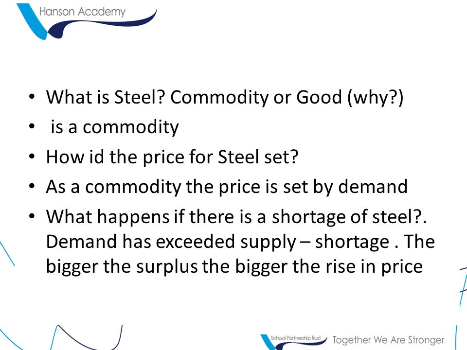 What is Steel. Commodity or Good (why ) is a commodity How id the price for Steel set.