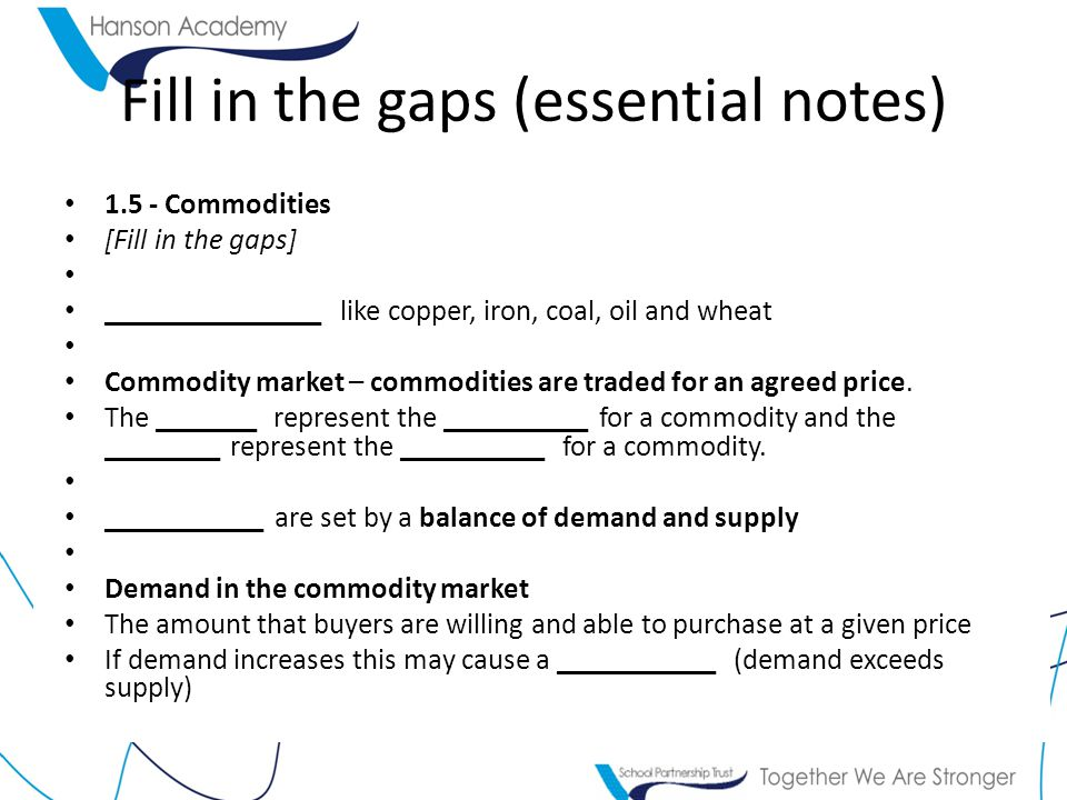 Fill in the gaps (essential notes) Commodities [Fill in the gaps] _______________ like copper, iron, coal, oil and wheat Commodity market – commodities are traded for an agreed price.