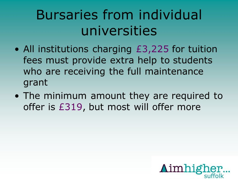 Bursaries from individual universities All institutions charging £3,225 for tuition fees must provide extra help to students who are receiving the full maintenance grant The minimum amount they are required to offer is £319, but most will offer more