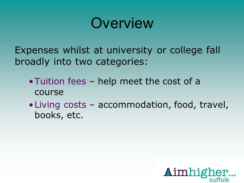 Overview Expenses whilst at university or college fall broadly into two categories: Tuition fees – help meet the cost of a course Living costs – accommodation, food, travel, books, etc.