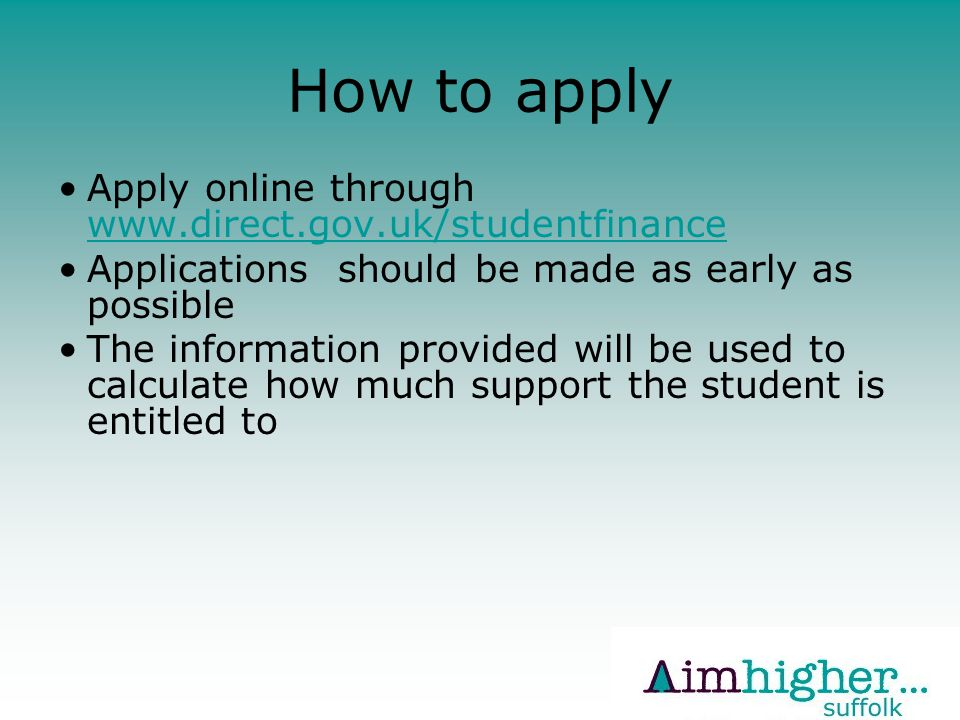 How to apply Apply online through www.direct.gov.uk/studentfinance www.direct.gov.uk/studentfinance Applications should be made as early as possible The information provided will be used to calculate how much support the student is entitled to