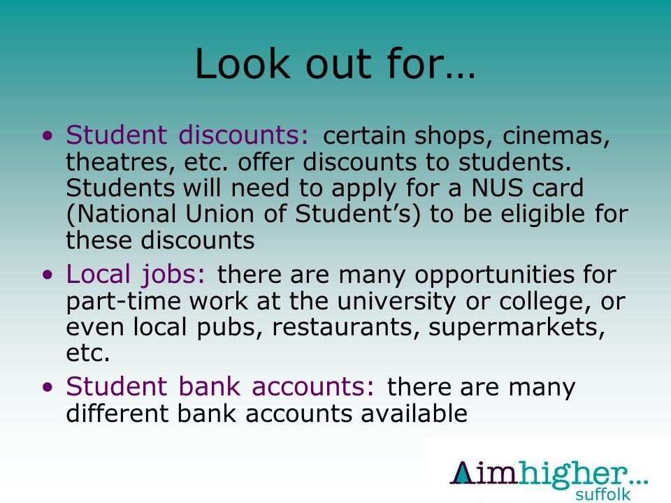 Look out for… Student discounts: certain shops, cinemas, theatres, etc.
