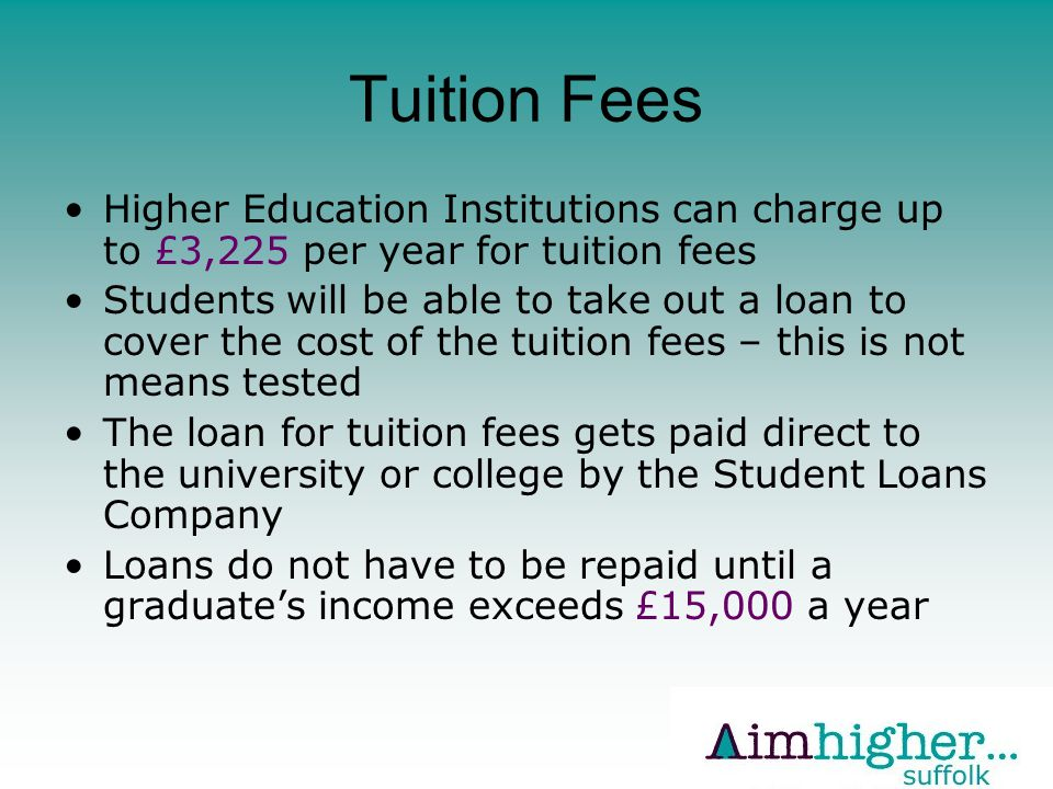 Tuition Fees Higher Education Institutions can charge up to £3,225 per year for tuition fees Students will be able to take out a loan to cover the cost of the tuition fees – this is not means tested The loan for tuition fees gets paid direct to the university or college by the Student Loans Company Loans do not have to be repaid until a graduate's income exceeds £15,000 a year