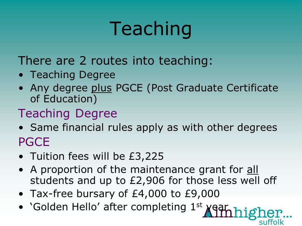 Teaching There are 2 routes into teaching: Teaching Degree Any degree plus PGCE (Post Graduate Certificate of Education) Teaching Degree Same financial rules apply as with other degrees PGCE Tuition fees will be £3,225 A proportion of the maintenance grant for all students and up to £2,906 for those less well off Tax-free bursary of £4,000 to £9,000 'Golden Hello' after completing 1 st year