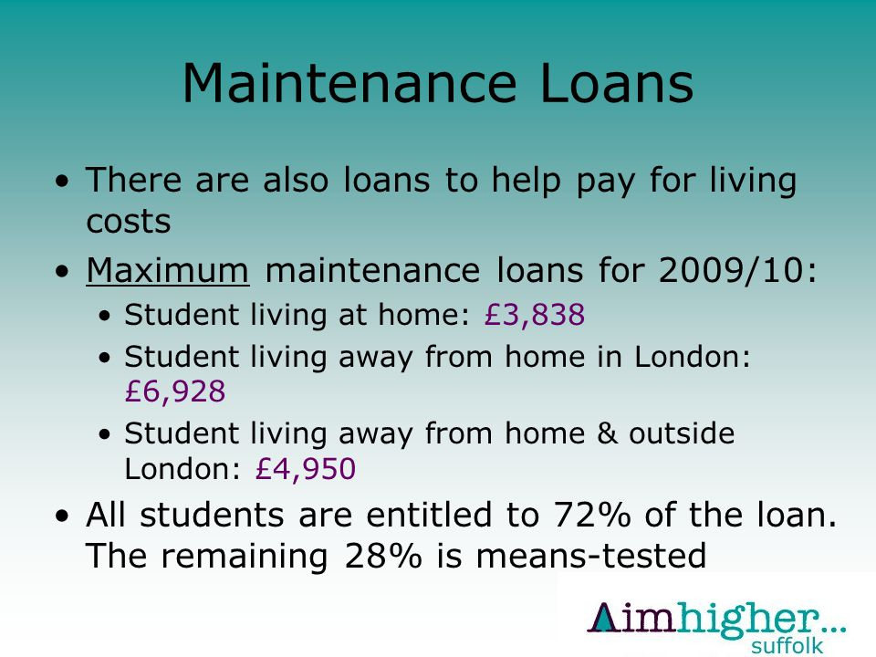 Maintenance Loans There are also loans to help pay for living costs Maximum maintenance loans for 2009/10: Student living at home: £3,838 Student living away from home in London: £6,928 Student living away from home & outside London: £4,950 All students are entitled to 72% of the loan.