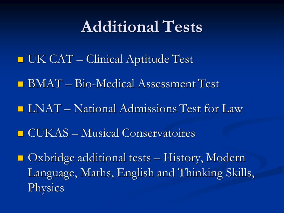 Additional Tests UK CAT – Clinical Aptitude Test UK CAT – Clinical Aptitude Test BMAT – Bio-Medical Assessment Test BMAT – Bio-Medical Assessment Test