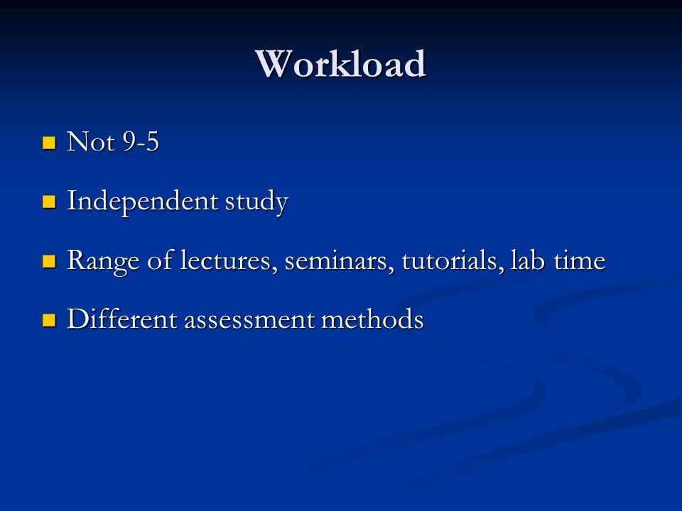 Workload Not 9-5 Not 9-5 Independent study Independent study Range of lectures, seminars, tutorials, lab time Range of lectures, seminars, tutorials,