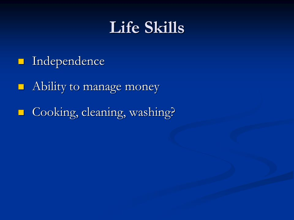 Life Skills Independence Independence Ability to manage money Ability to manage money Cooking, cleaning, washing? Cooking, cleaning, washing?