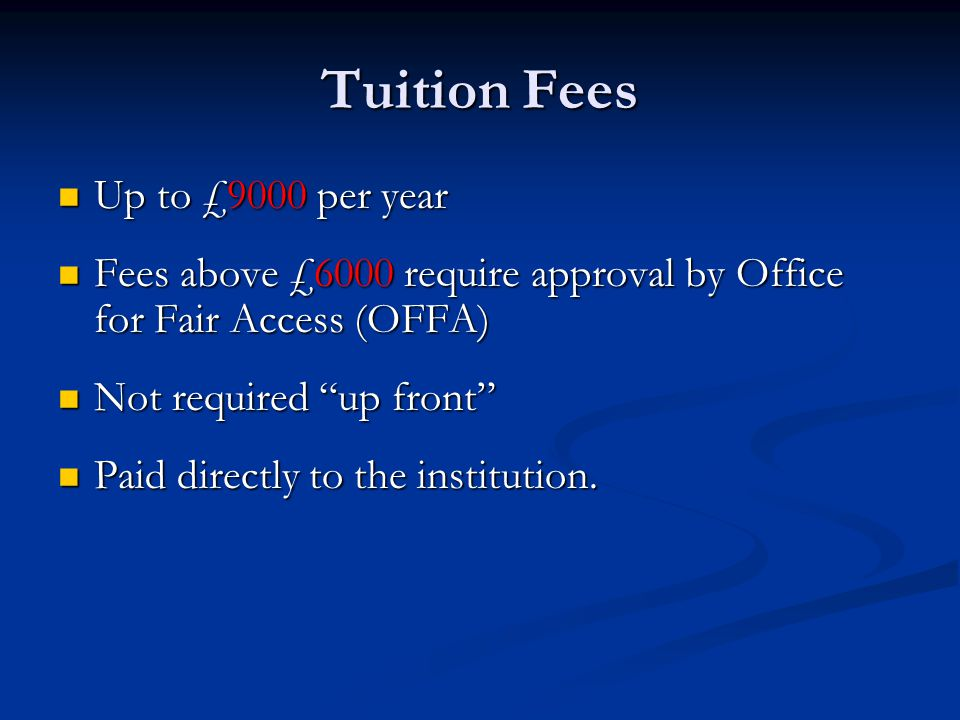 Tuition Fees Up to £9000 per year Up to £9000 per year Fees above £6000 require approval by Office for Fair Access (OFFA) Fees above £6000 require app