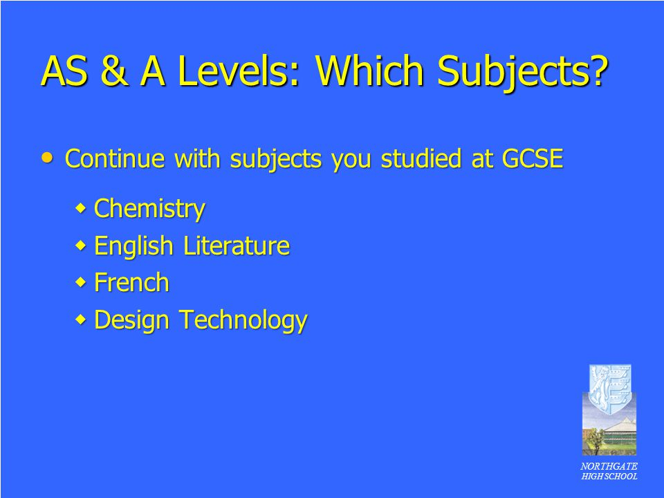 NORTHGATE HIGH SCHOOL AS & A Levels: Which Subjects? Continue with subjects you studied at GCSE Continue with subjects you studied at GCSE  Chemistry
