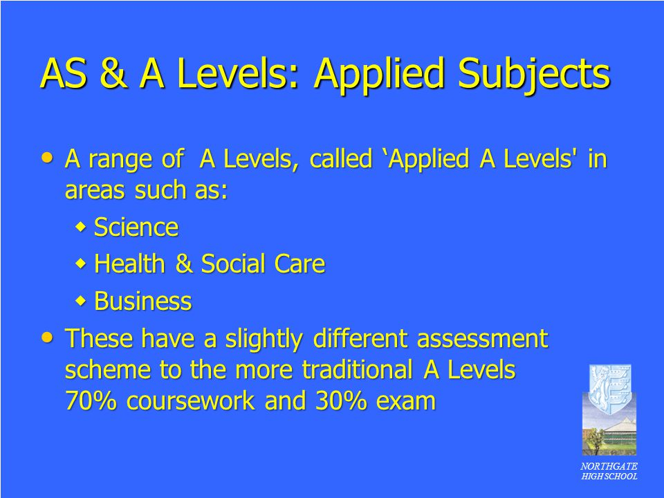 NORTHGATE HIGH SCHOOL AS & A Levels: Applied Subjects A range of A Levels, called 'Applied A Levels' in areas such as: A range of A Levels, called 'Ap