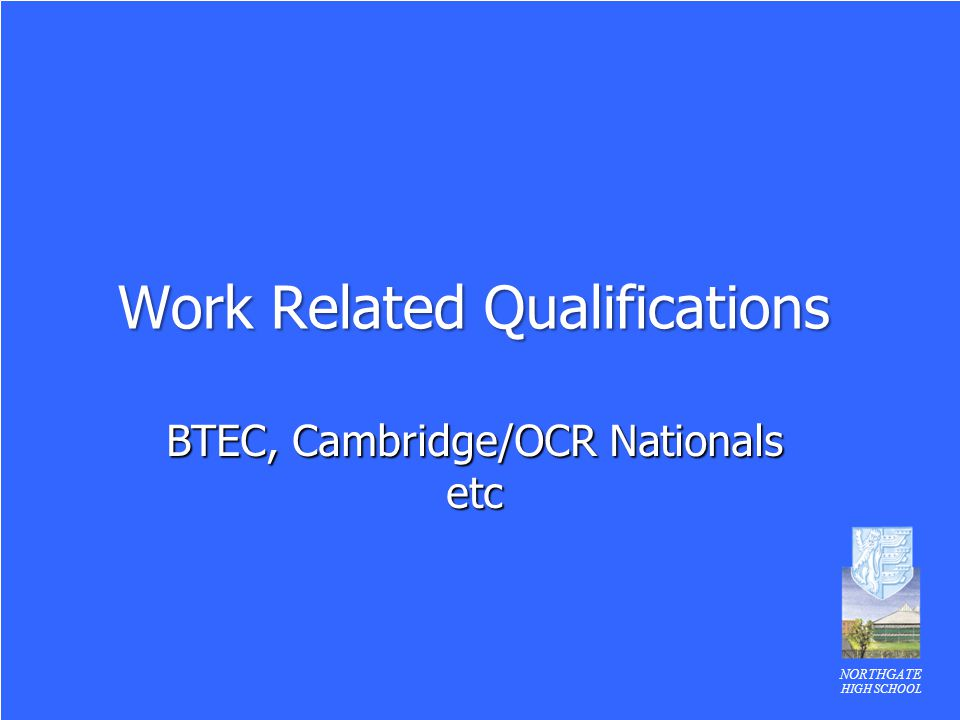 NORTHGATE HIGH SCHOOL Work Related Qualifications BTEC, Cambridge/OCR Nationals etc