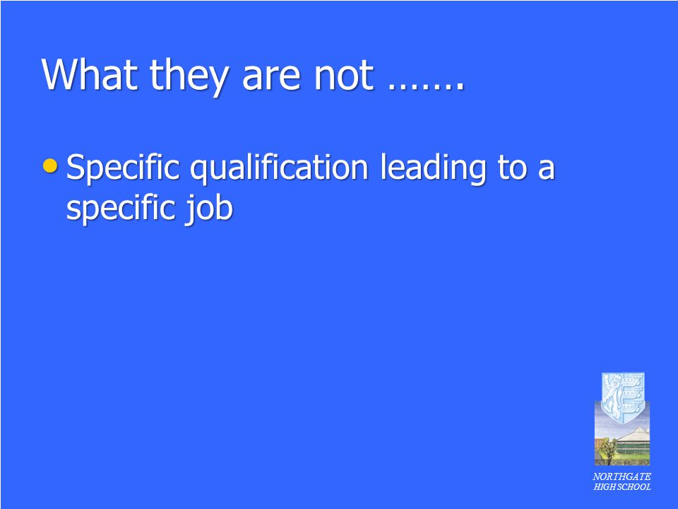 NORTHGATE HIGH SCHOOL What they are not ……. Specific qualification leading to a specific job Specific qualification leading to a specific job