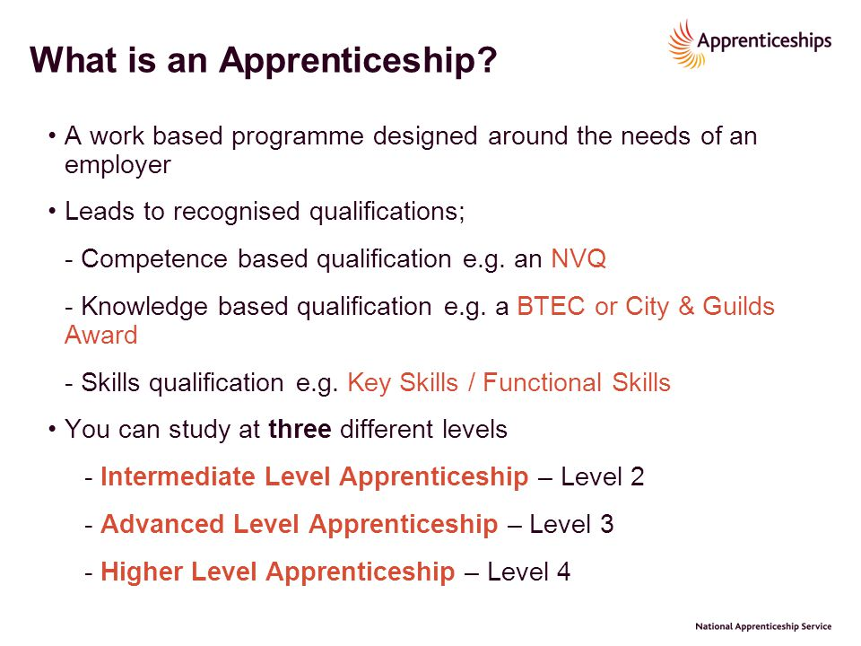 What is an Apprenticeship? A work based programme designed around the needs of an employer Leads to recognised qualifications; - Competence based qual