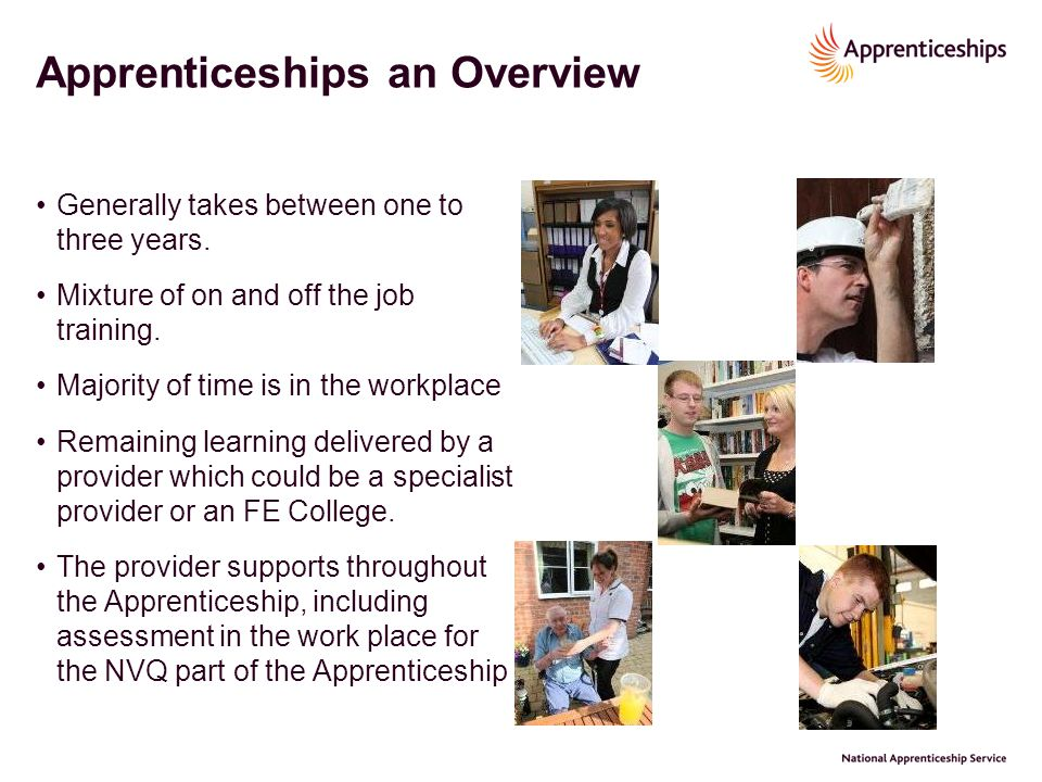 Apprenticeships an Overview Generally takes between one to three years. Mixture of on and off the job training. Majority of time is in the workplace R