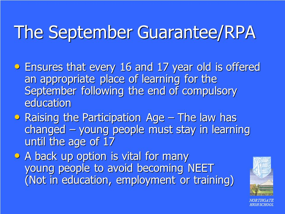 NORTHGATE HIGH SCHOOL The September Guarantee/RPA Ensures that every 16 and 17 year old is offered an appropriate place of learning for the September