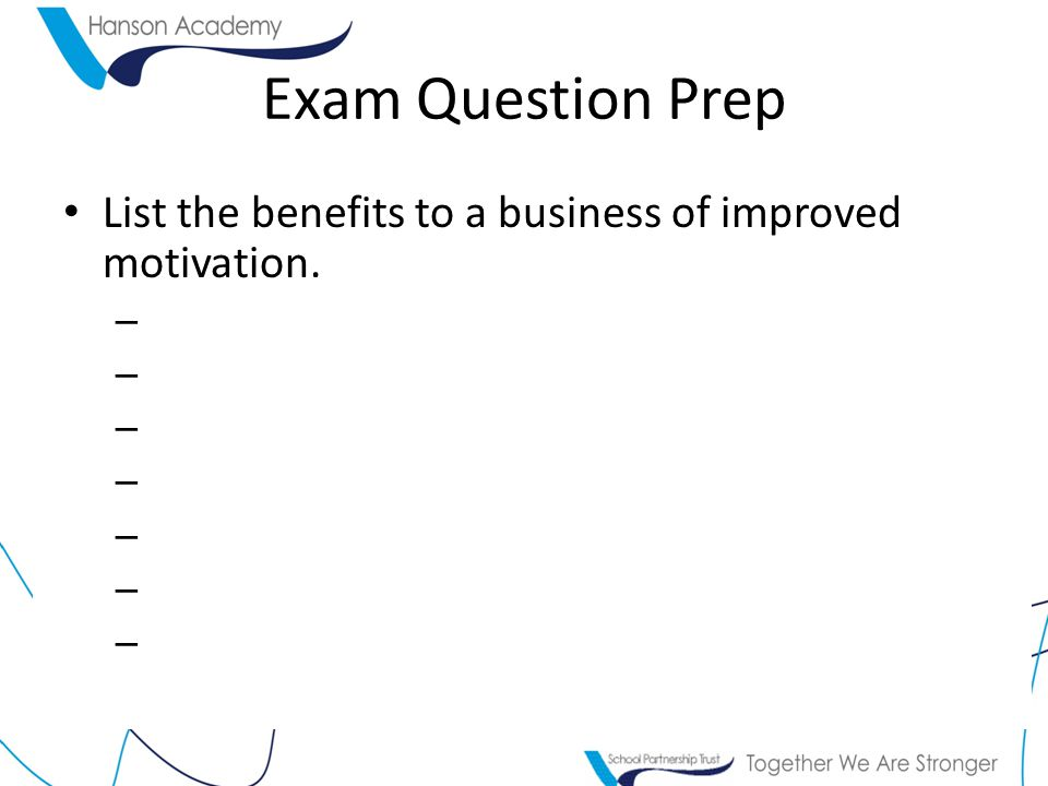 Exam Question Prep List the benefits to a business of improved motivation. –