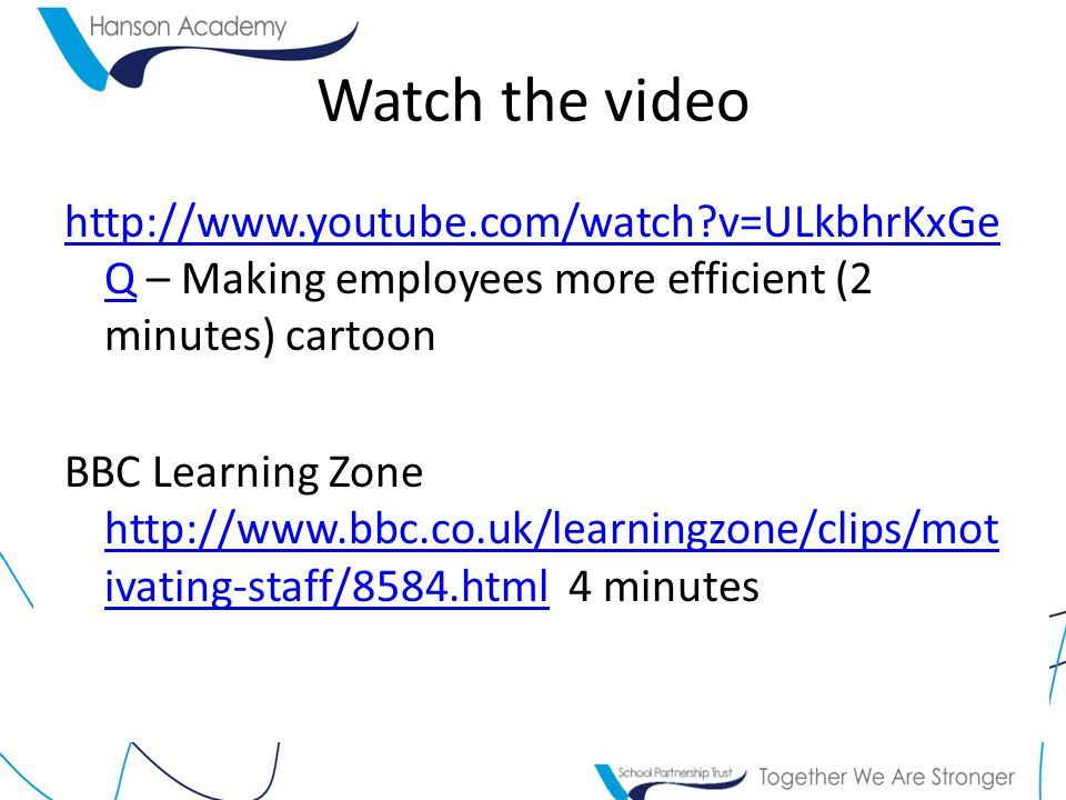 Watch the video http://www.youtube.com/watch v=ULkbhrKxGe Qhttp://www.youtube.com/watch v=ULkbhrKxGe Q – Making employees more efficient (2 minutes) cartoon BBC Learning Zone http://www.bbc.co.uk/learningzone/clips/mot ivating-staff/8584.html 4 minutes http://www.bbc.co.uk/learningzone/clips/mot ivating-staff/8584.html