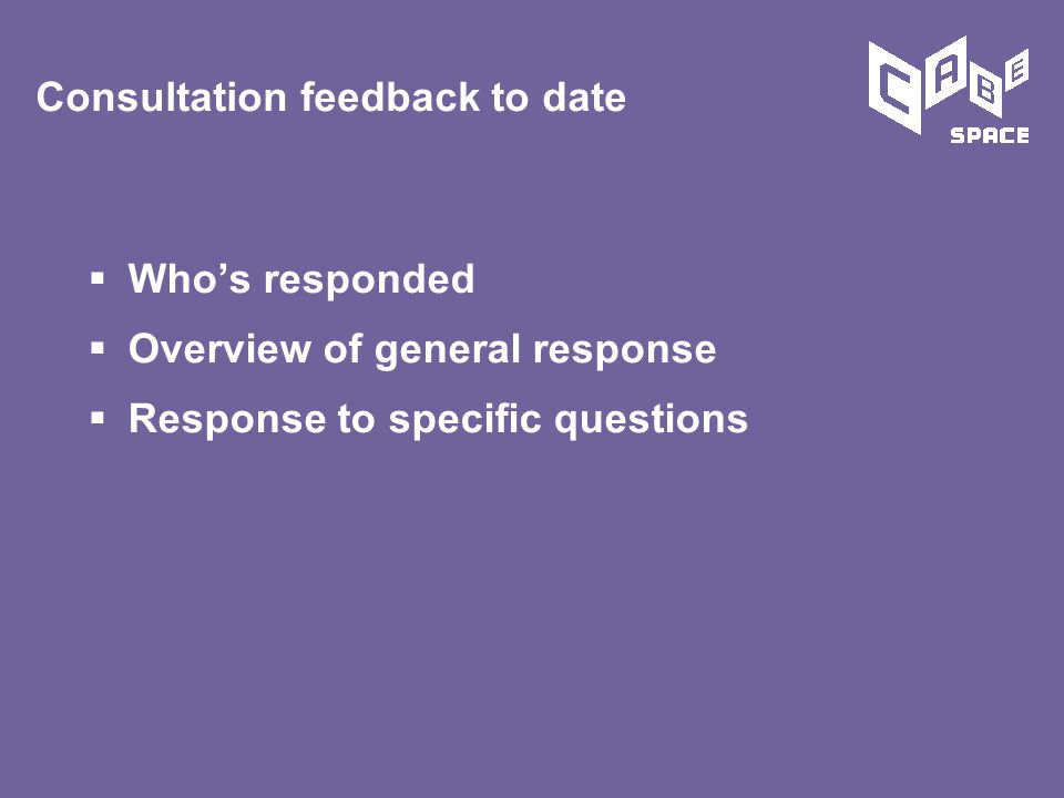  Who's responded  Overview of general response  Response to specific questions Consultation feedback to date