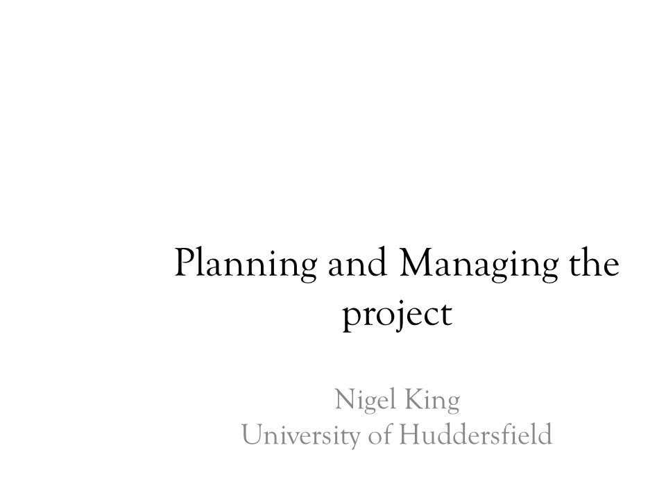 Planning and Managing the project Nigel King University of Huddersfield