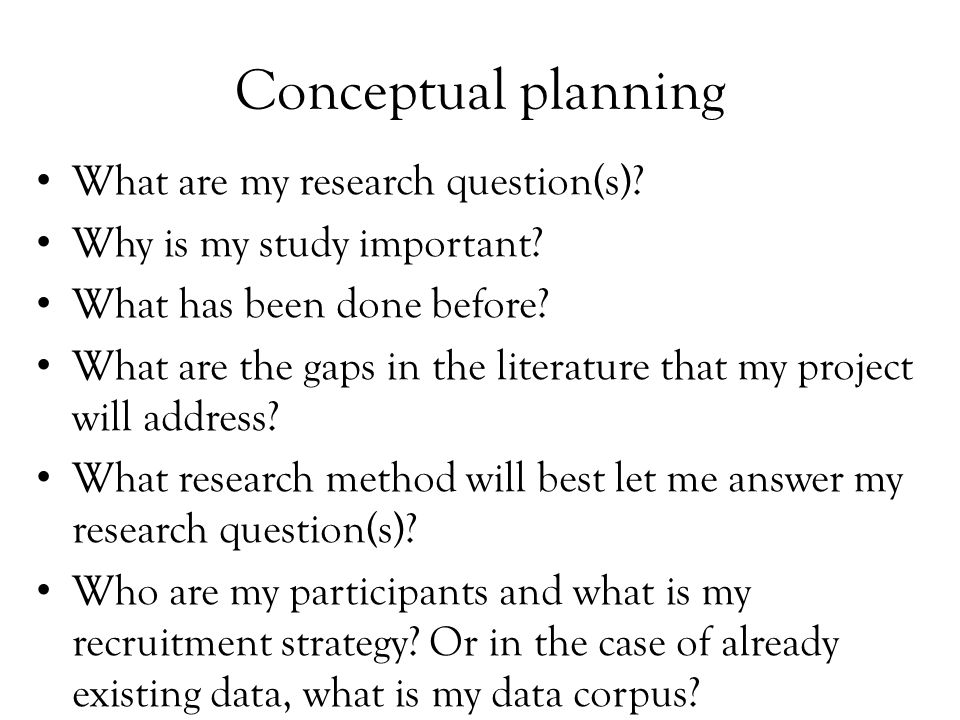 Conceptual planning What are my research question(s)? Why is my study important? What has been done before? What are the gaps in the literature that m