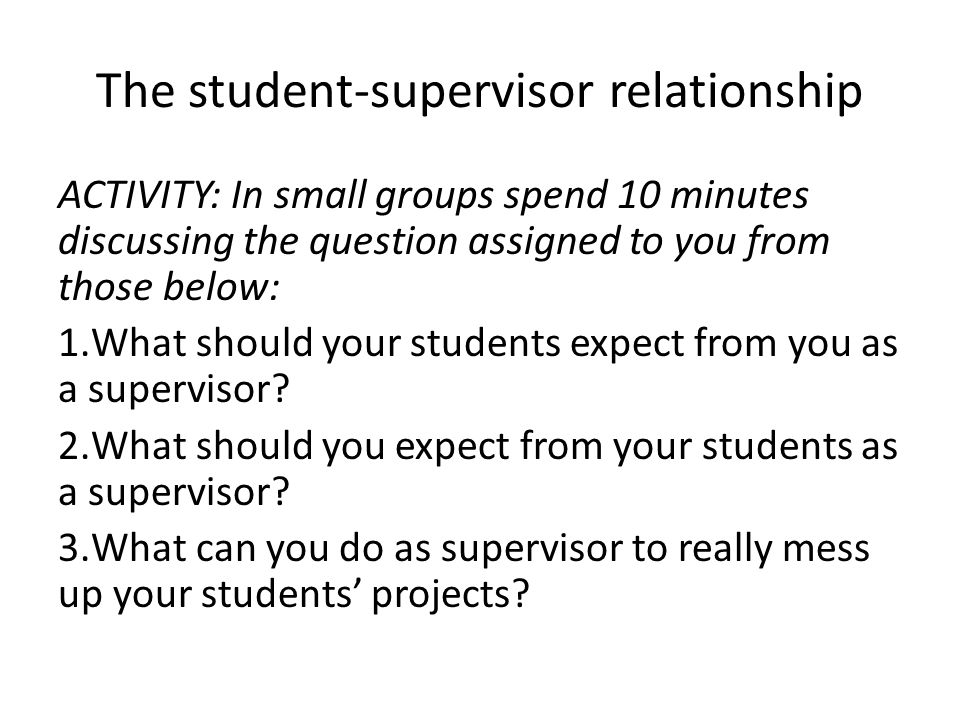 The student-supervisor relationship ACTIVITY: In small groups spend 10 minutes discussing the question assigned to you from those below: 1.What should your students expect from you as a supervisor.