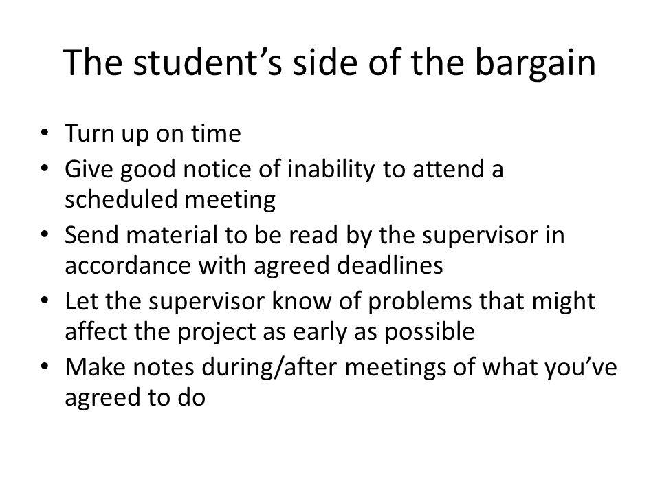 The student's side of the bargain Turn up on time Give good notice of inability to attend a scheduled meeting Send material to be read by the supervisor in accordance with agreed deadlines Let the supervisor know of problems that might affect the project as early as possible Make notes during/after meetings of what you've agreed to do