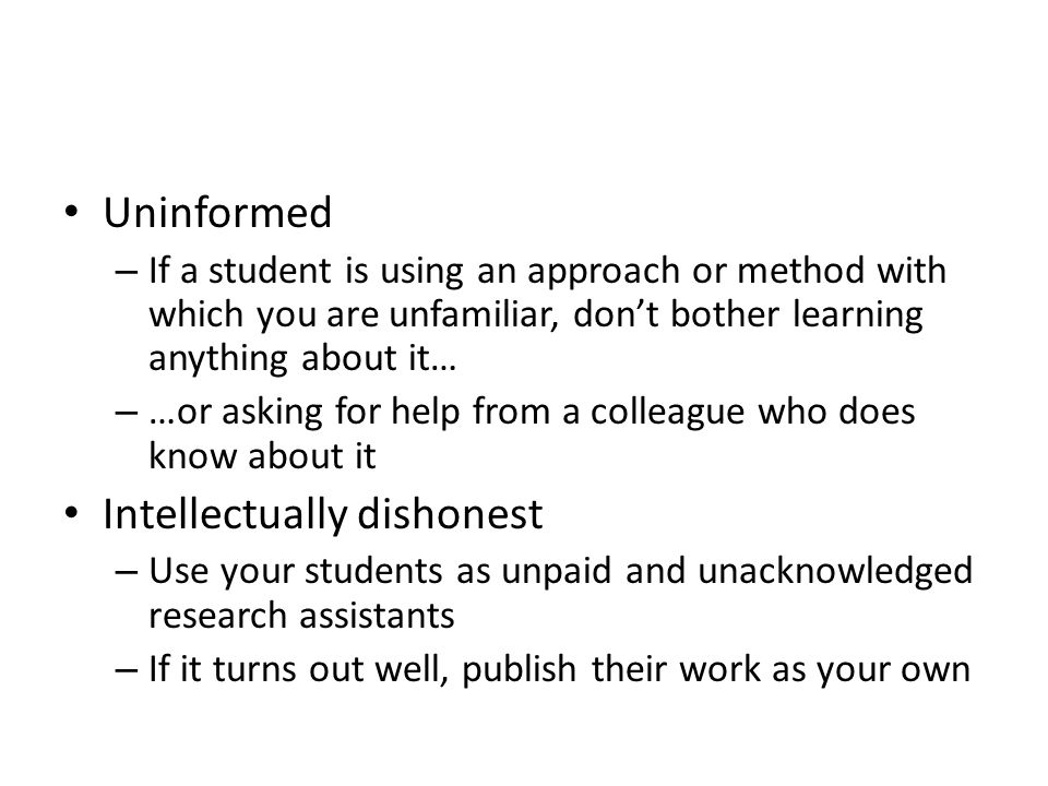 Uninformed – If a student is using an approach or method with which you are unfamiliar, don't bother learning anything about it… – …or asking for help from a colleague who does know about it Intellectually dishonest – Use your students as unpaid and unacknowledged research assistants – If it turns out well, publish their work as your own