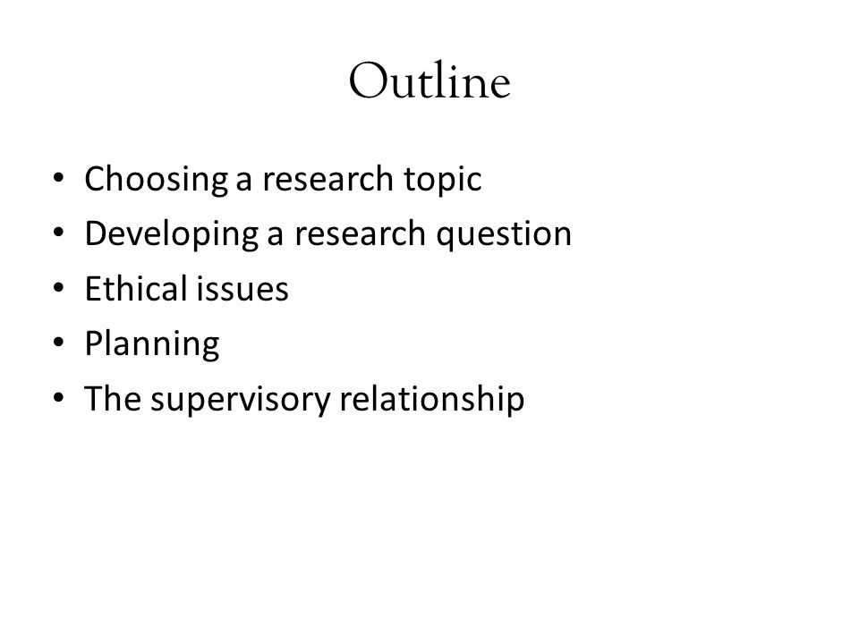 Outline Choosing a research topic Developing a research question Ethical issues Planning The supervisory relationship