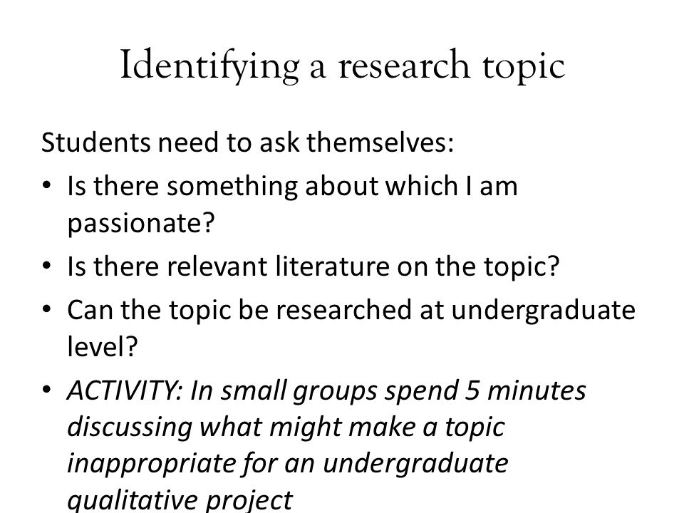 Identifying a research topic Students need to ask themselves: Is there something about which I am passionate.