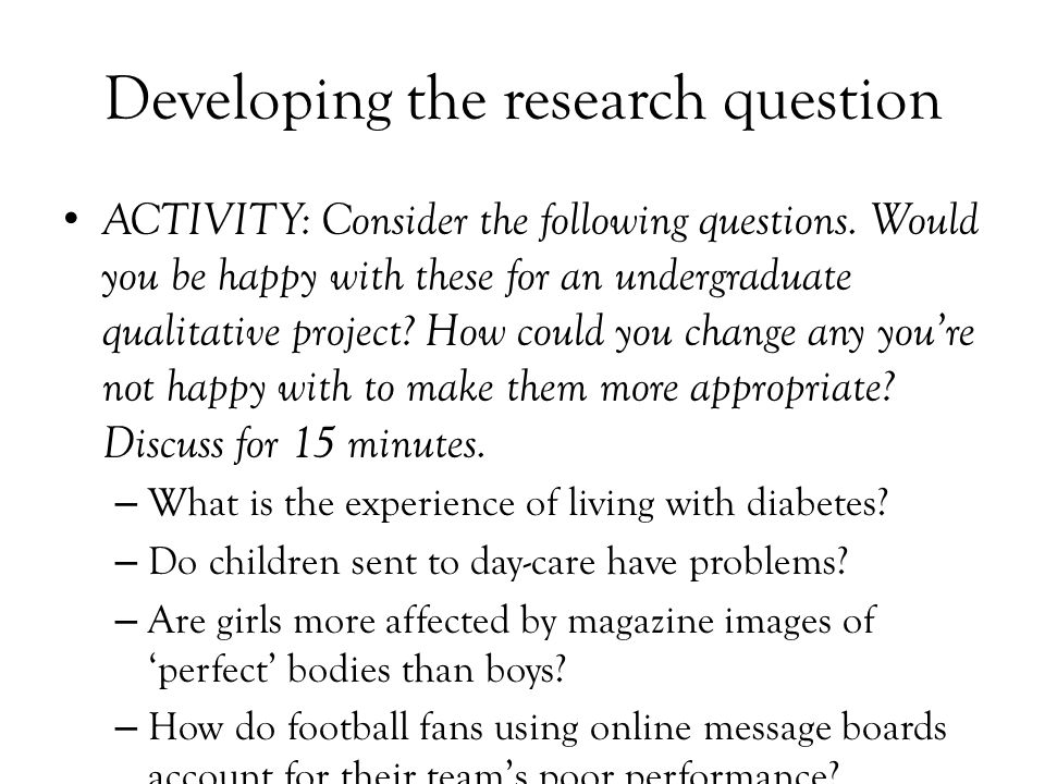 Developing the research question ACTIVITY: Consider the following questions. Would you be happy with these for an undergraduate qualitative project? H
