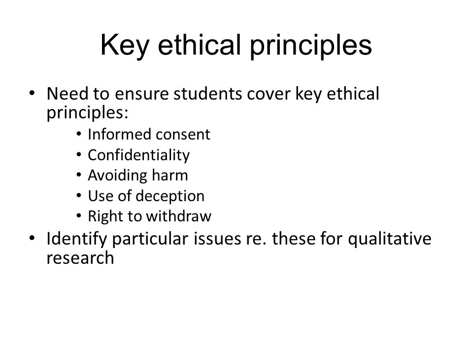 Key ethical principles Need to ensure students cover key ethical principles: Informed consent Confidentiality Avoiding harm Use of deception Right to