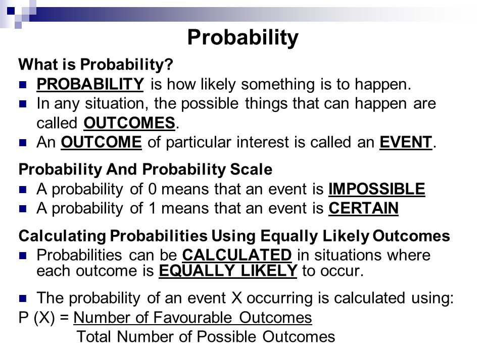 What is Probability? PROBABILITY is how likely something is to happen. In any situation, the possible things that can happen are called OUTCOMES. An O