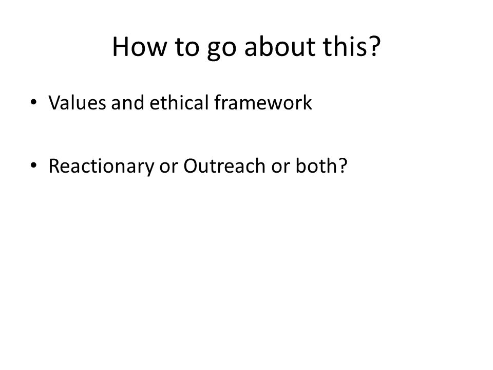 How to go about this? Values and ethical framework Reactionary or Outreach or both?