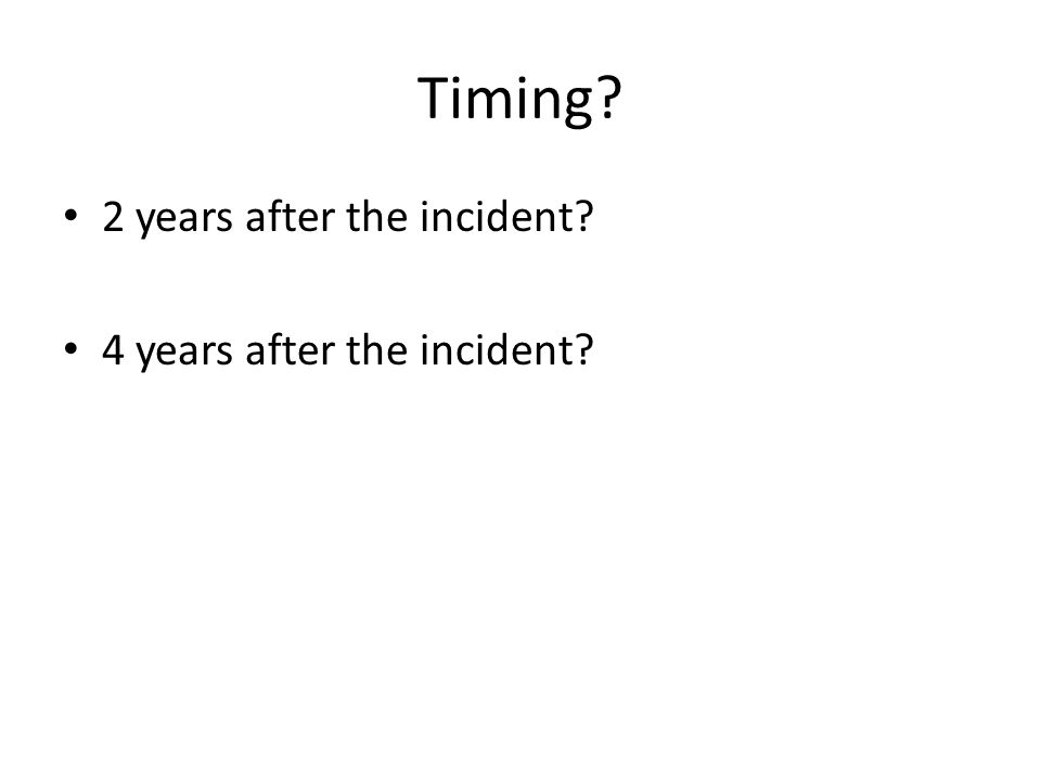 Timing? 2 years after the incident? 4 years after the incident?