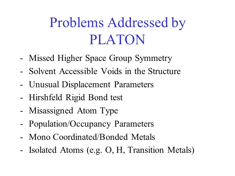 Problems Addressed by PLATON -Missed Higher Space Group Symmetry -Solvent Accessible Voids in the Structure -Unusual Displacement Parameters -Hirshfeld Rigid Bond test -Misassigned Atom Type -Population/Occupancy Parameters -Mono Coordinated/Bonded Metals -Isolated Atoms (e.g.