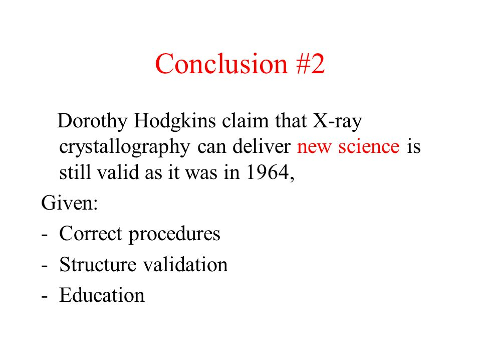 Conclusion #2 Dorothy Hodgkins claim that X-ray crystallography can deliver new science is still valid as it was in 1964, Given: -Correct procedures -Structure validation -Education