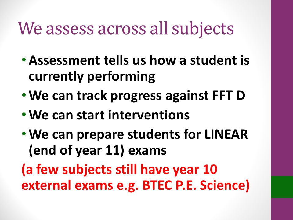 We assess across all subjects Assessment tells us how a student is currently performing We can track progress against FFT D We can start interventions We can prepare students for LINEAR (end of year 11) exams (a few subjects still have year 10 external exams e.g.