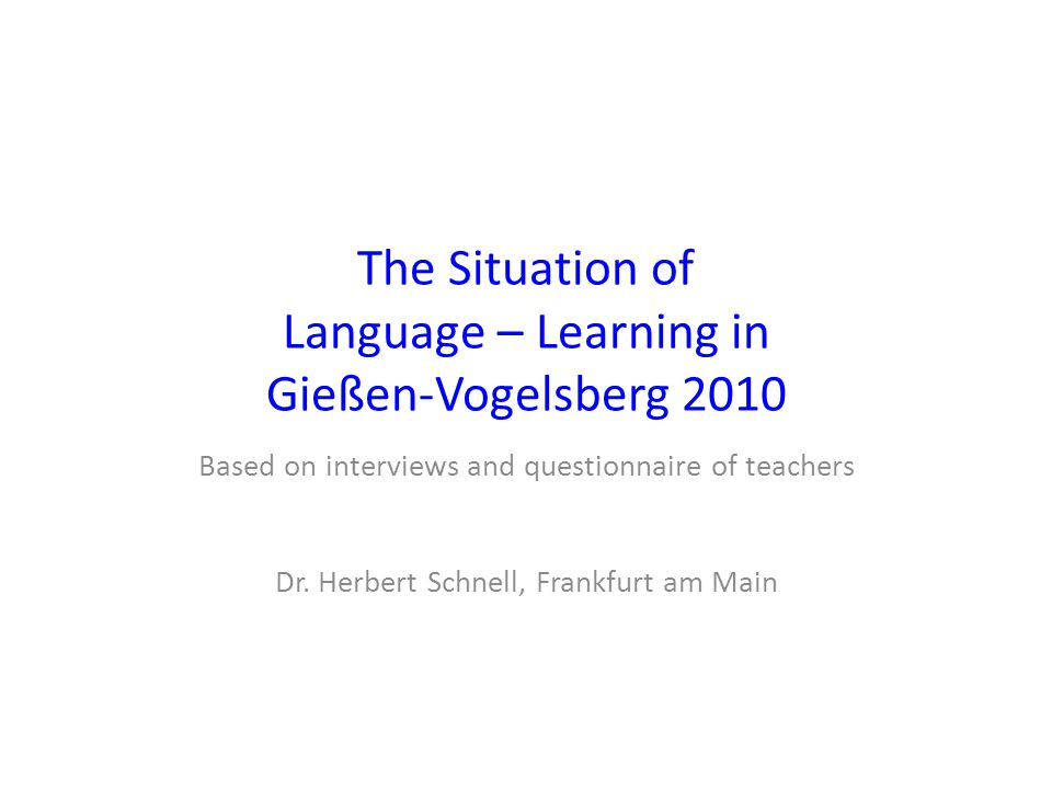 The Situation of Language – Learning in Gießen-Vogelsberg 2010 Based on interviews and questionnaire of teachers Dr.