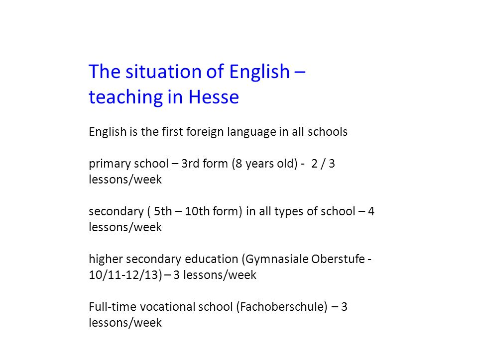 The situation of English – teaching in Hesse English is the first foreign language in all schools primary school – 3rd form (8 years old) - 2 / 3 lessons/week secondary ( 5th – 10th form) in all types of school – 4 lessons/week higher secondary education (Gymnasiale Oberstufe - 10/11-12/13) – 3 lessons/week Full-time vocational school (Fachoberschule) – 3 lessons/week