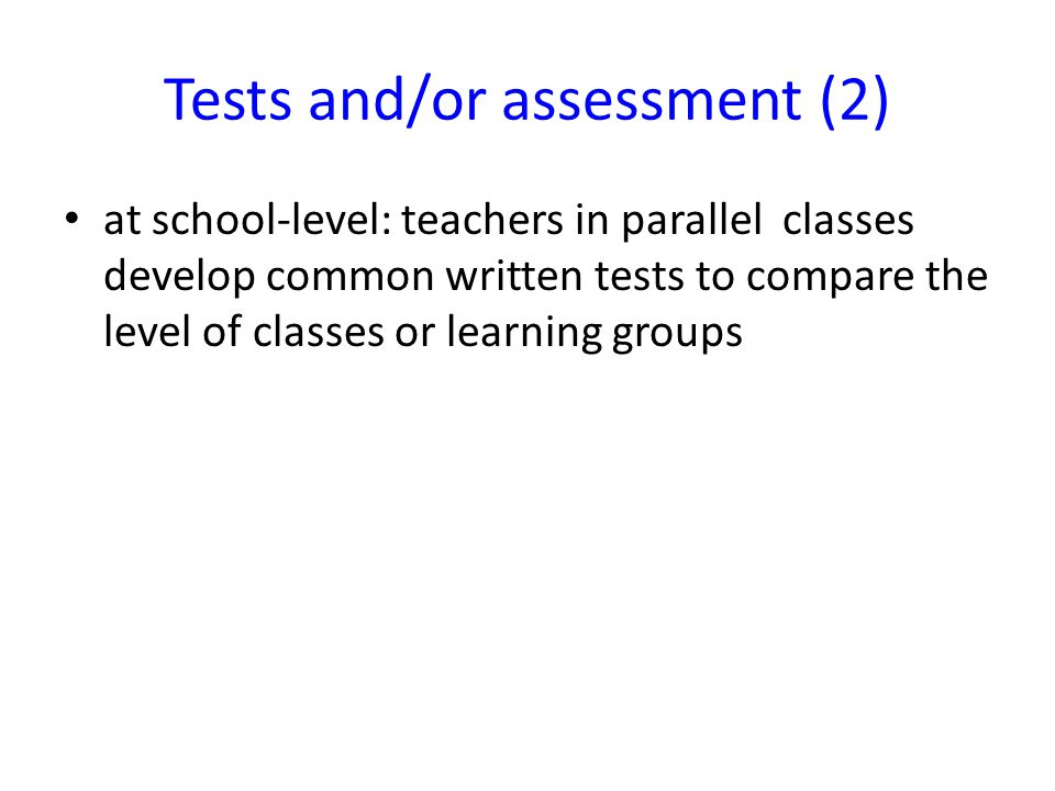 Tests and/or assessment (2) at school-level: teachers in parallel classes develop common written tests to compare the level of classes or learning groups