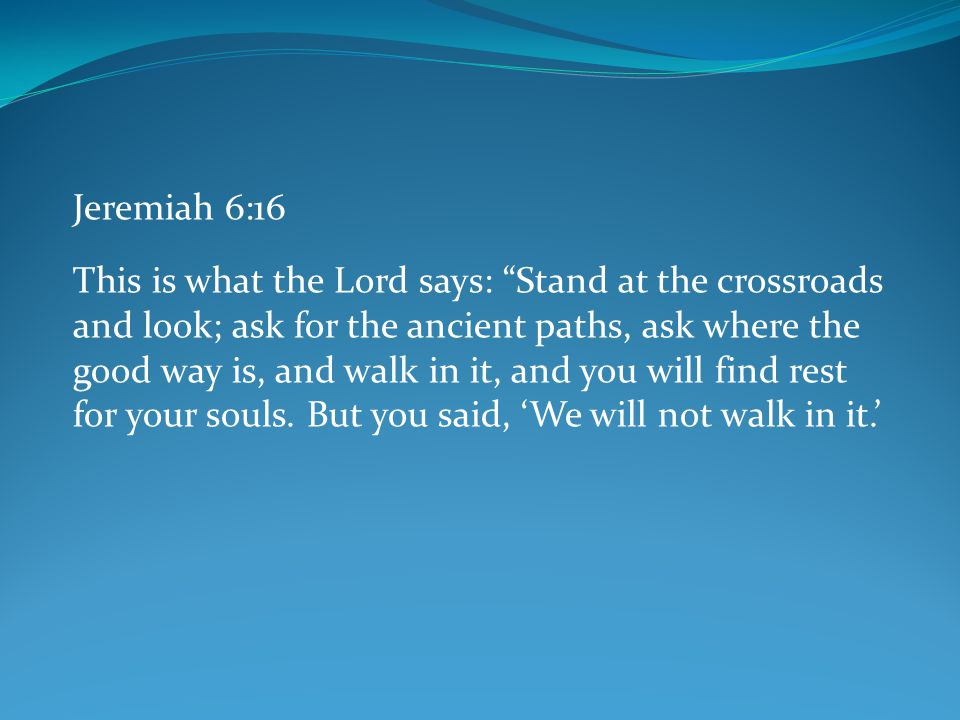 "Jeremiah 6:16 This is what the Lord says: ""Stand at the crossroads and look; ask for the ancient paths, ask where the good way is, and walk in it, and"