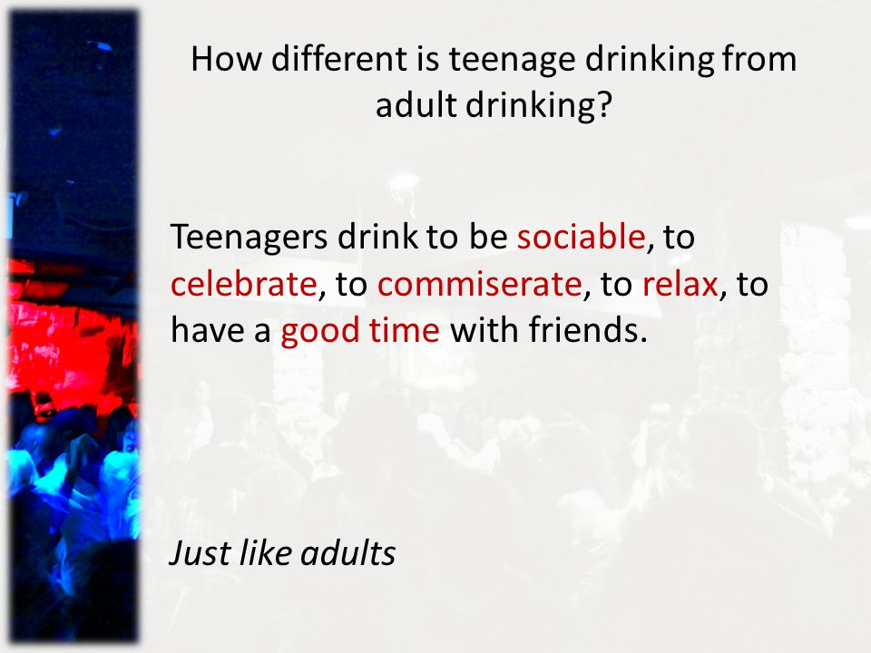 How different is teenage drinking from adult drinking.