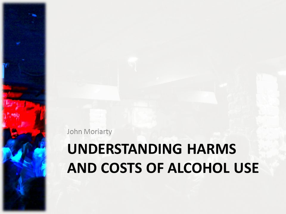 UNDERSTANDING HARMS AND COSTS OF ALCOHOL USE John Moriarty