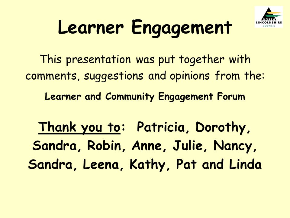 Learner Engagement This presentation was put together with comments, suggestions and opinions from the: Learner and Community Engagement Forum Thank y