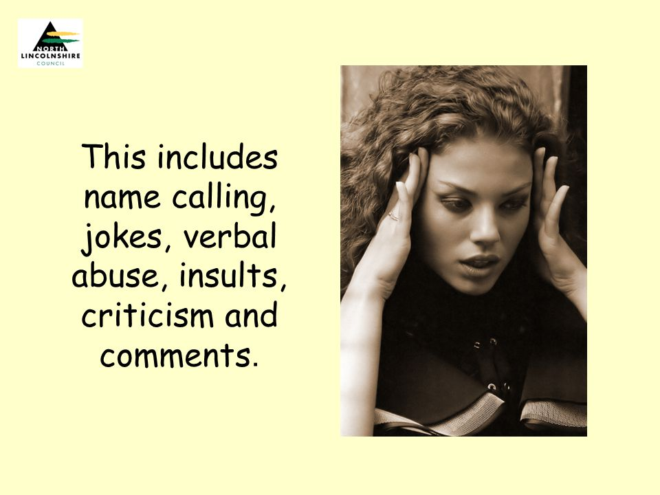 This includes name calling, jokes, verbal abuse, insults, criticism and comments.